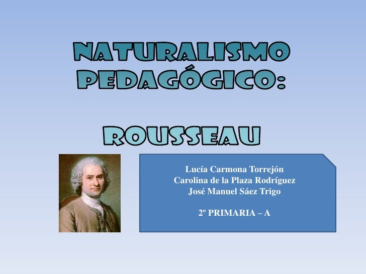 naturalismo<br />pedagógico:<br />Rousseau<br />Lucía Carmona Torrejón<br />Carolina de la Plaza Rodríguez<br />José Manue...