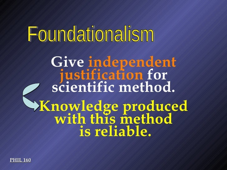 PHIL 160 Foundationalism Give  independent justification  for scientific method. Knowledge produced  with this method  is ...