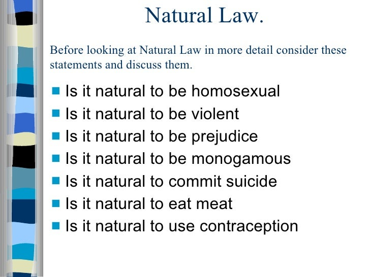 Natural Law. <ul><li>Is it natural to be homosexual </li></ul><ul><li>Is it natural to be violent </li></ul><ul><li>Is it ...