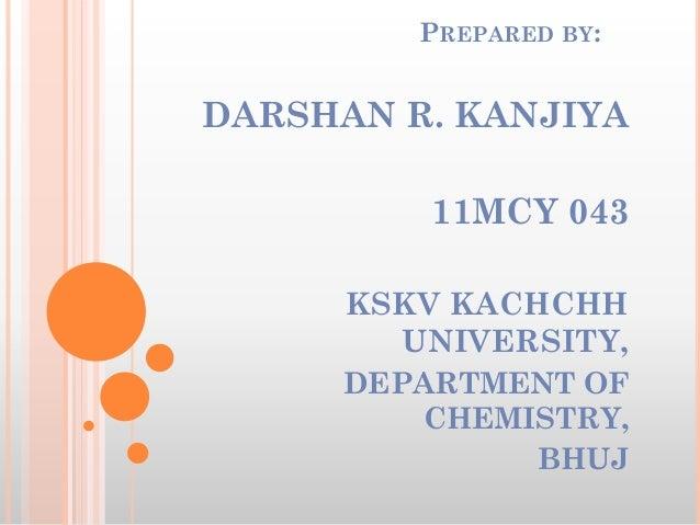 PREPARED BY: DARSHAN R. KANJIYA 11MCY 043 KSKV KACHCHH UNIVERSITY, DEPARTMENT OF CHEMISTRY, BHUJ