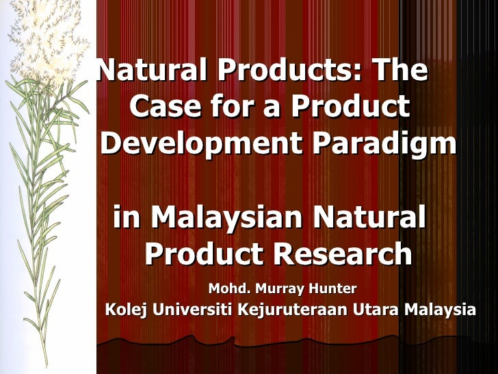 Natural   Products: The    Case for a Product    Development Paradigm    in Malaysian Natural    Product Research Mohd. Mu...