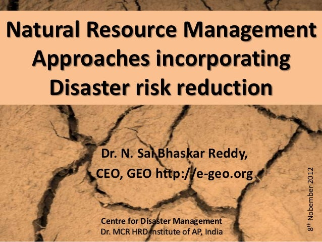 Natural Resource Management  Approaches incorporating    Disaster risk reduction        Dr. N. Sai Bhaskar Reddy,       CE...