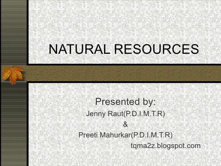 NATURAL RESOURCES Presented by: Jenny Raut(P.D.I.M.T.R) & Preeti Mahurkar(P.D.I.M.T.R) tqma2z.blogspot.com