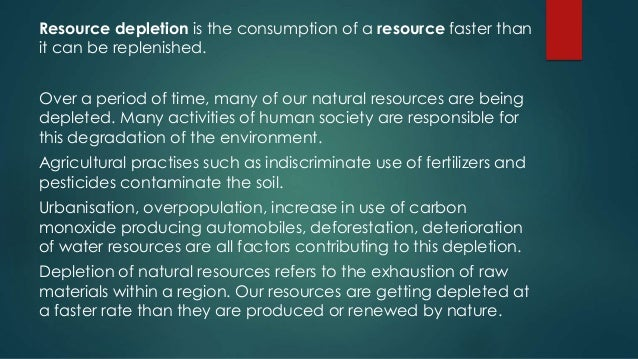 human consumption and resource depletion The rate of resource depletion would increase rapidly this would lead to an inability to provide basic resources, such as shelter, food, and medical care, which.