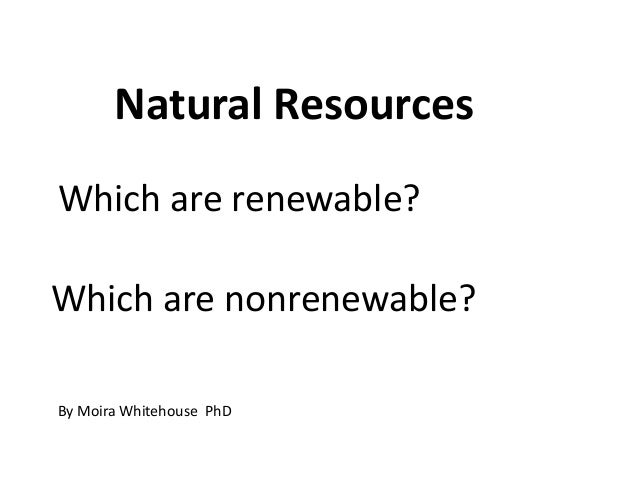 Natural ResourcesWhich are renewable?Which are nonrenewable?By Moira Whitehouse PhD