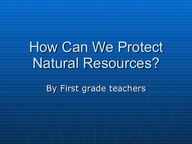 How Can We Protect Natural Resources? By First grade teachers