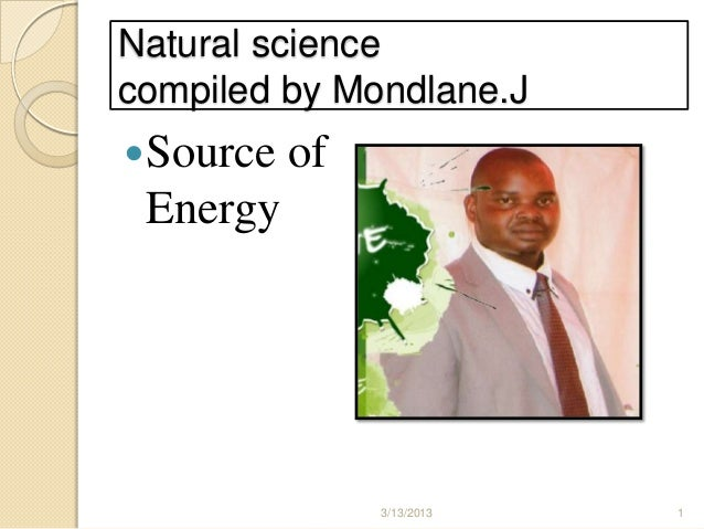 Natural sciencecompiled by Mondlane.JSource   of Energy               3/13/2013   1
