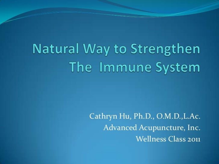 Natural Way to StrengthenThe  Immune System<br />Cathryn Hu, Ph.D., O.M.D.,L.Ac. <br />Advanced Acupuncture, Inc. <br />We...