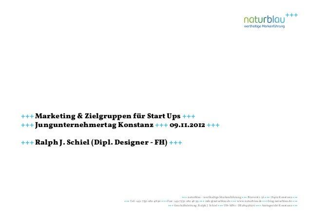 +++ Marketing & Zielgruppen für Start Ups ++++++ Jungunternehmertag Konstanz +++ 09.11.2012 ++++++ Ralph J. Schiel (Dipl. ...
