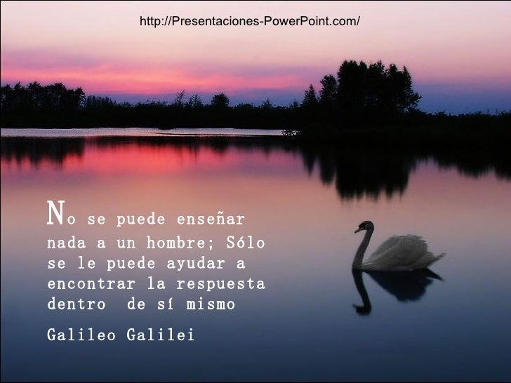 N o se puede enseñar nada a un hombre; Sólo se le puede ayudar a encontrar la respuesta dentro  de sí mismo Galileo Galile...