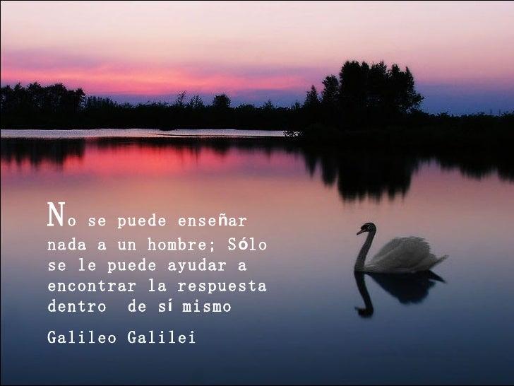 No  se puede enseñarnada a un hombre; Sólose le puede ayudar aencontrar la respuestadentro de sí mismoGalileo Galilei