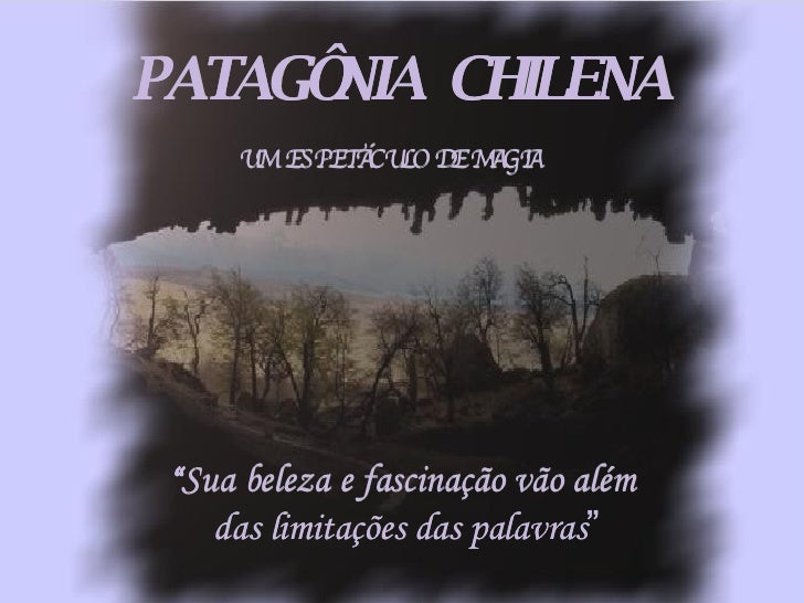 """"""" Sua beleza e fascinação vão além das limitações das palavras """" UM  ESPETÁCULO DE MAGIA PATAGÔNIA  CHILENA"""