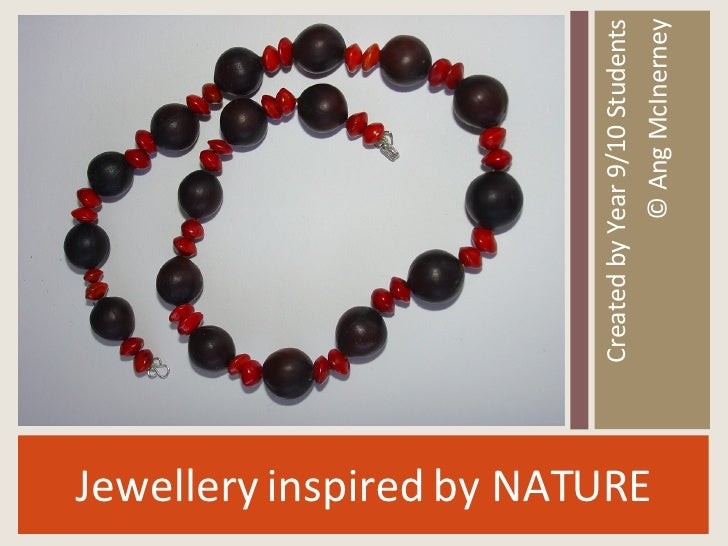 <ul><li>Jewellery inspired by NATURE </li></ul><ul><li>Created by Year 9/10 Students </li></ul><ul><li>© Ang McInerney </l...