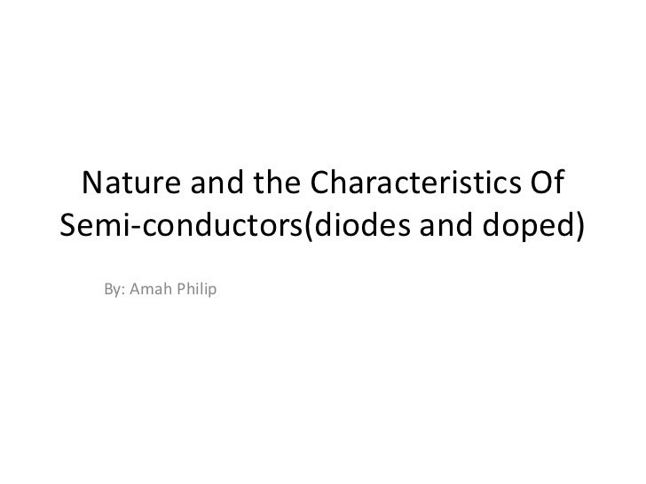 Nature and the characteristics of semi conductors(diodes and doped