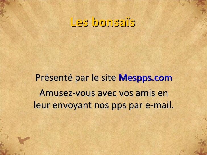 Les bonsaïs Présenté par le site  Mespps.com Amusez-vous avec vos amis en leur envoyant nos pps par e-mail.
