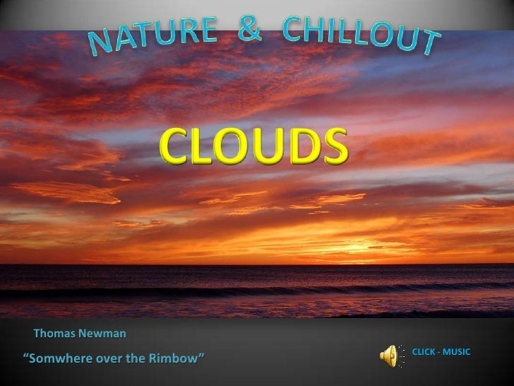 "NATURE  &  CHILLOUT<br />CLOUDS<br />Thomas Newman<br />CLICK - MUSIC<br />""Somwhere over the Rimbow""<br />"