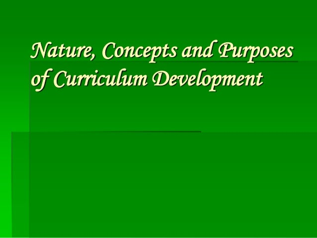 Nature, Concepts and Purposes of Curriculum Development