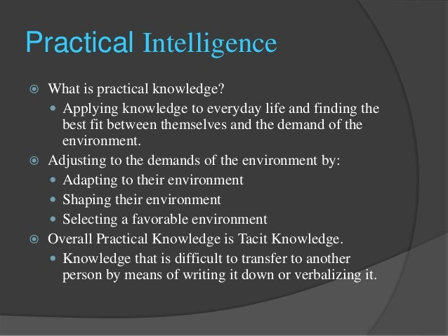practical intelligence 1 academic and practical intelligence: a brief review of the literature although psychologists and laypeople often think of intelligence as a unitary entity, various aspects of.