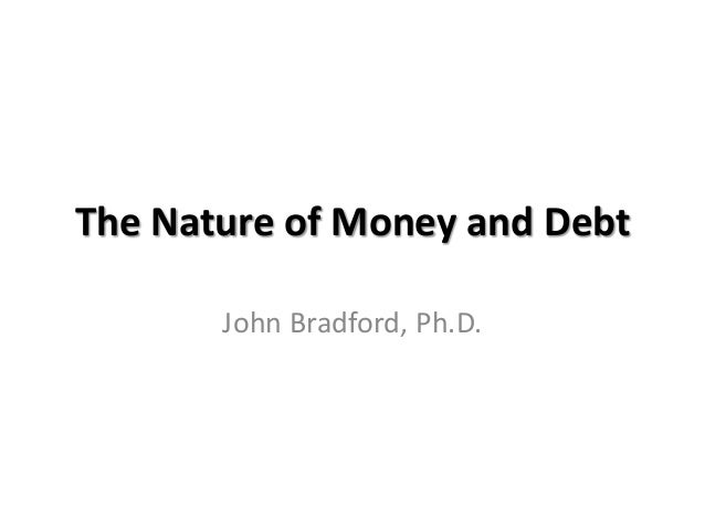 The Nature of Money and Debt       John Bradford, Ph.D.