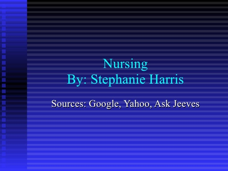 Nursing By: Stephanie Harris Sources: Google, Yahoo, Ask Jeeves