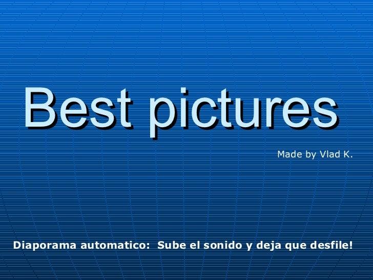 Best pictures Made by Vlad K. Diaporama automatico:  Sube el sonido y deja que desfile!