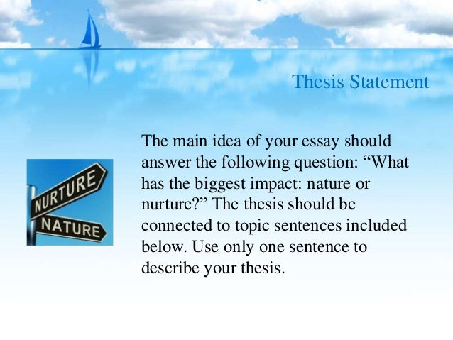 nature vs nurture essay nurture thesis Nature vs nurture introduction the nature-nurture debate has been around for a long time, seeking to determine the behavior of a person every person in this.