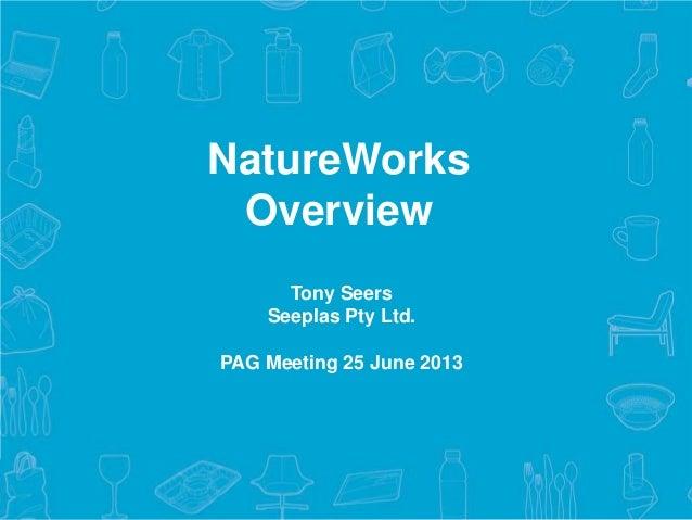 1© 2013 NatureWorks LLC.Tony SeersSeeplas Pty Ltd.PAG Meeting 25 June 2013NatureWorksOverview