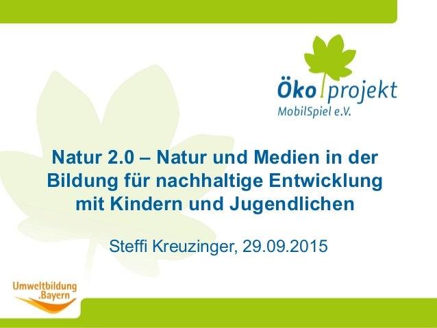 Steffi Kreuzinger, 29.09.2015 Natur 2.0 – Natur und Medien in der Bildung für nachhaltige Entwicklung mit Kindern und Juge...
