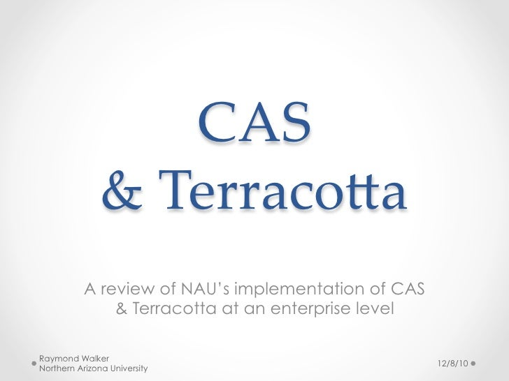 CAS                 &  Terraco,a	           A review of NAU's implementation of CAS               & Terracotta at an enter...