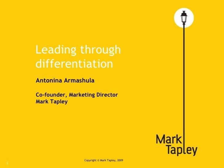 Leading through differentiation Copyright © Mark  Т apley, 2009 Antonina Armashula Co-founder, Marketing Director Mark Tap...