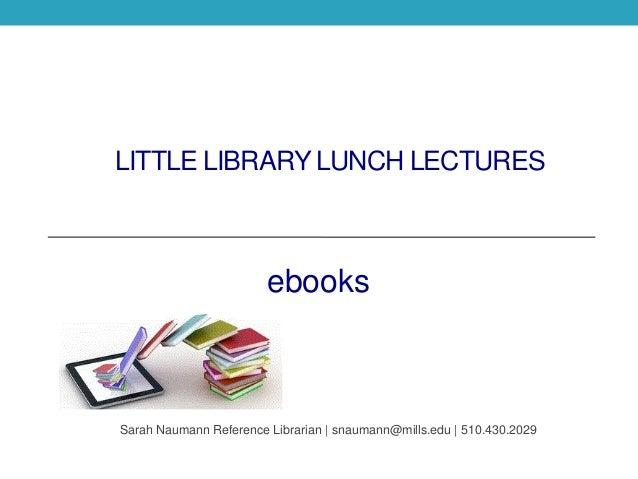 LITTLE LIBRARY LUNCH LECTURES ebooks Sarah Naumann Reference Librarian | snaumann@mills.edu | 510.430.2029
