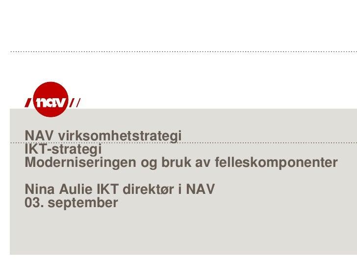 NAV virksomhetstrategiIKT-strategiModerniseringen og bruk av felleskomponenterNina Aulie IKT direktør i NAV03. september