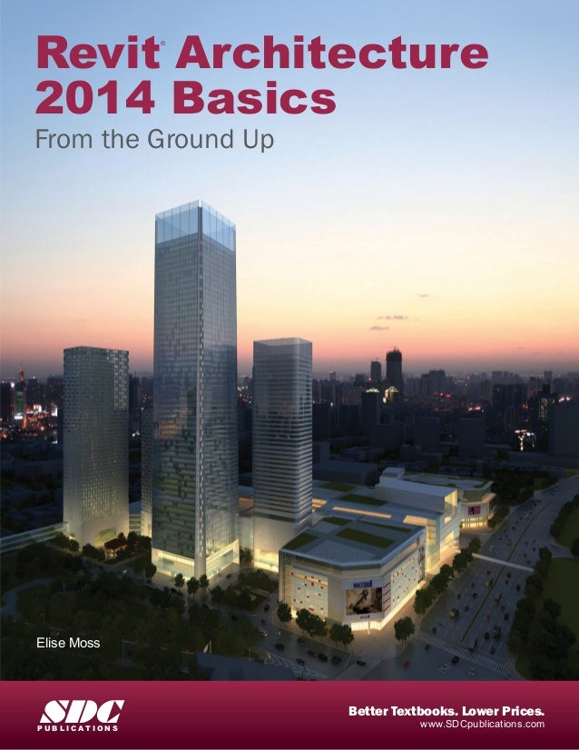 Revit Architecture 2014 Basics From the Ground Up ® Elise Moss www.SDCpublications.com Better Textbooks. Lower Prices. SDC...