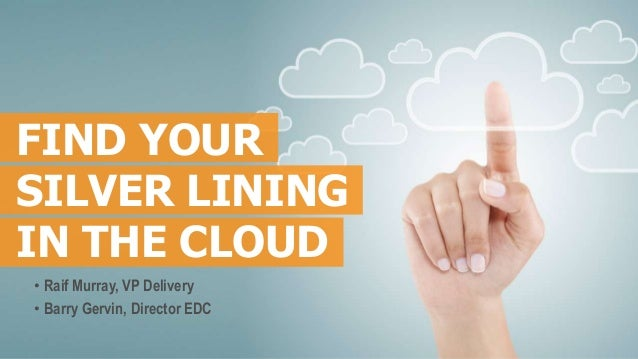 FIND YOURSILVER LININGIN THE CLOUD• Raif Murray, VP Delivery• Barry Gervin, Director EDC