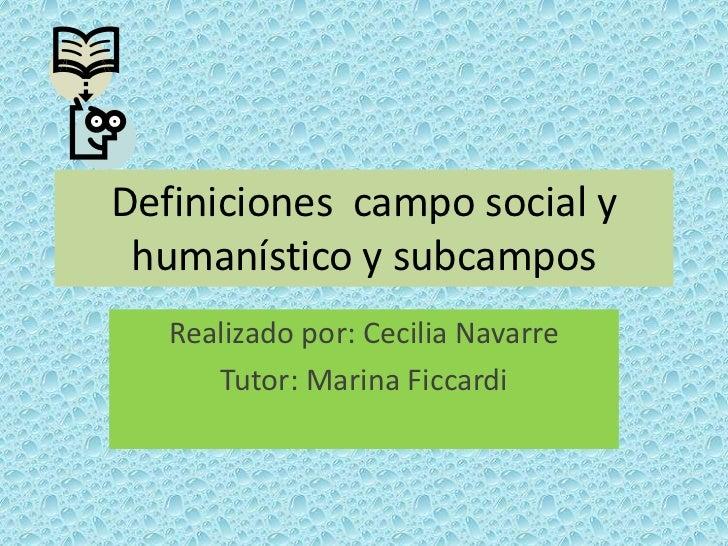 Definiciones campo social y humanístico y subcampos   Realizado por: Cecilia Navarre      Tutor: Marina Ficcardi