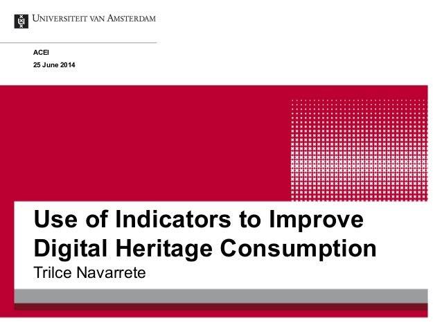Use of Indicators to Improve Digital Heritage Consumption Trilce Navarrete ACEI 25 June 2014