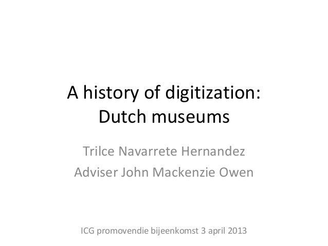A history of digitization:    Dutch museums Trilce Navarrete HernandezAdviser John Mackenzie Owen ICG promovendie bijeenko...