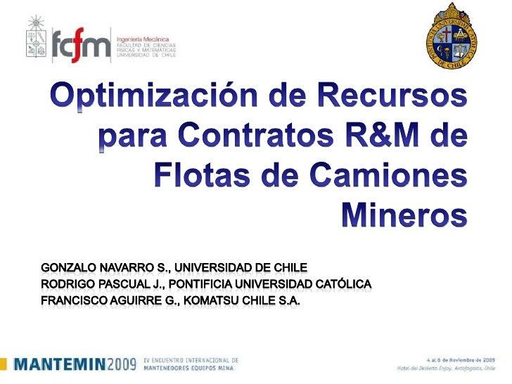 Optimización de Recursos para Contratos R&M de Flotas de Camiones Mineros<br />Gonzalo Navarro S., Universidad de Chile<br...