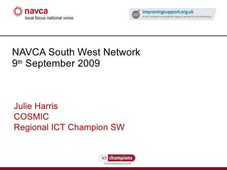 NAVCA South West Network 9 th  September 2009 Julie Harris COSMIC Regional ICT Champion SW