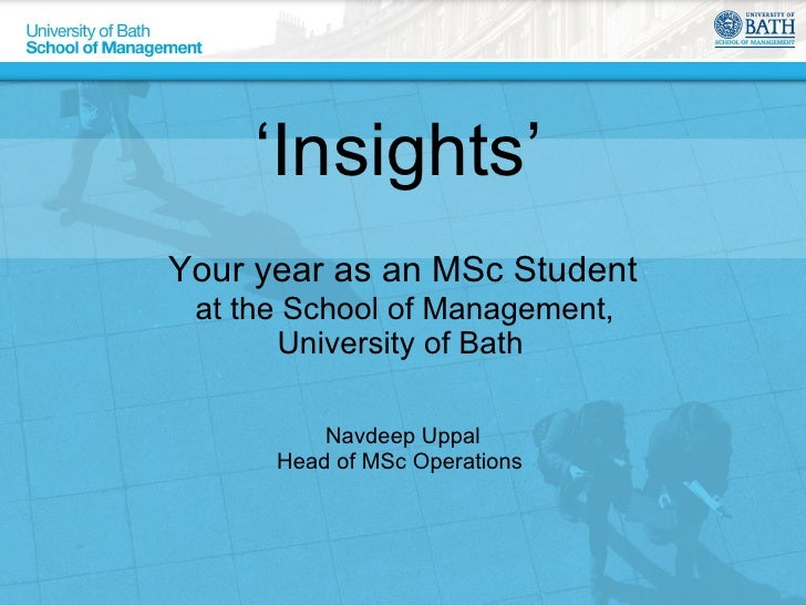 ' Insights'  Your year as an MSc Student   at the School of Management,  University of Bath  Navdeep Uppal Head of MSc Ope...