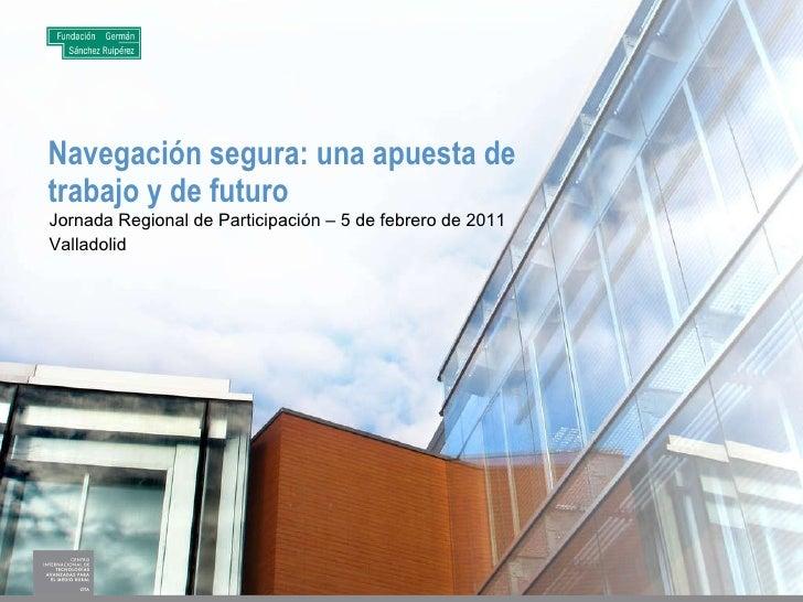 Navegación segura: una apuesta de trabajo y de futuro Jornada Regional de Participación – 5 de febrero de 2011 Valladolid