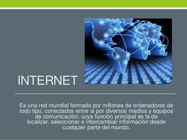 INTERNETEs una red mundial formada por millones de ordenadores detodo tipo, conectados entre si por diversos medios y equi...