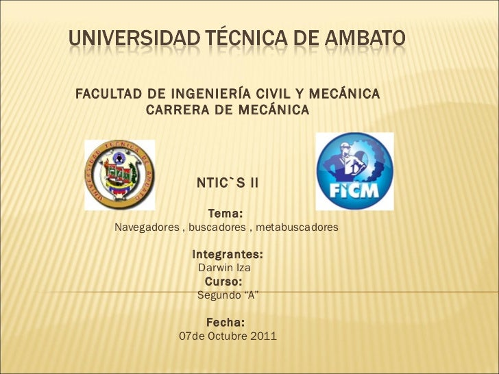 FACULTAD DE INGENIERÍA CIVIL Y MECÁNICA CARRERA DE MECÁNICA     NTIC`S ll  Tema:  Navegadores , buscadores , metabuscad...
