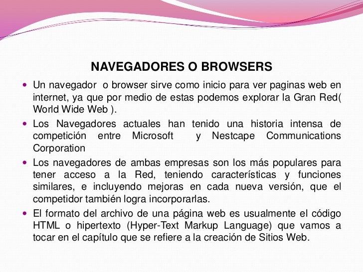 NAVEGADORES O BROWSERS<br />Un navegador  o browser sirve como inicio para ver paginas web en internet, ya que por medio d...