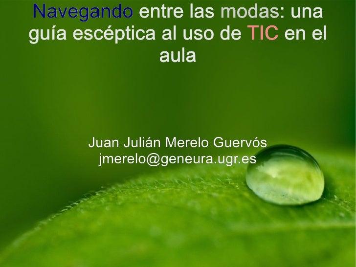 Navegando entre las modas: una guía escéptica al uso de TIC en el aula Juan Julián Merelo Guervós [email_address] Navegand...
