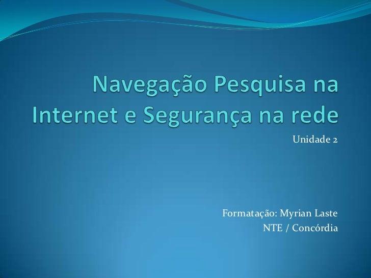 Navegação Pesquisa na Internet e Segurança na rede<br />Unidade 2<br />Formatação: MyrianLaste<br />NTE / Concórdia<br />