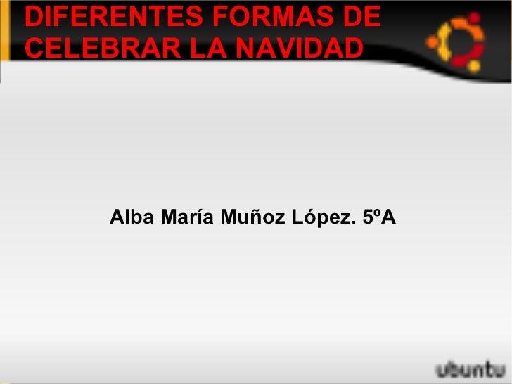 DIFERENTES FORMAS DE CELEBRAR LA NAVIDAD Alba María Muñoz López. 5ºA