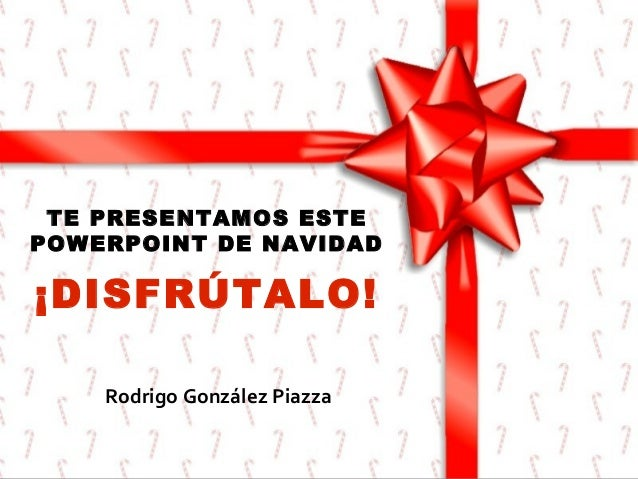 TE PRESENTAMOS ESTE POWERPOINT DE NAVIDAD  ¡DISFRÚTALO! Rodrigo González Piazza