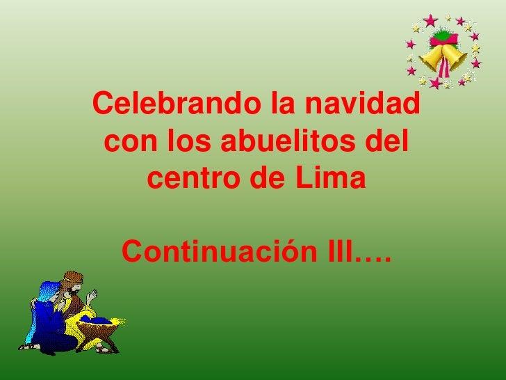 Celebrando la navidad con los abuelitosdel  centro de Lima <br />Continuación III….<br />