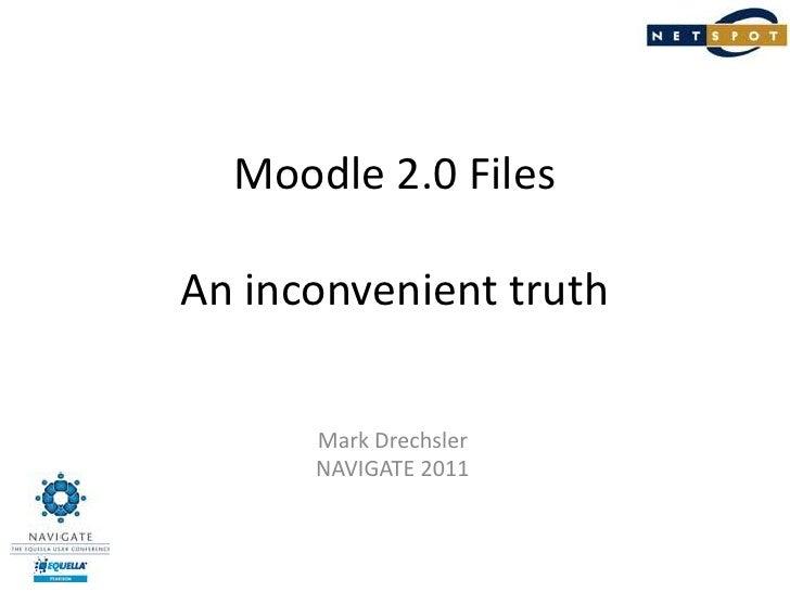 Moodle 2.0 FilesAn inconvenient truth<br />Mark Drechsler<br />NAVIGATE 2011<br />